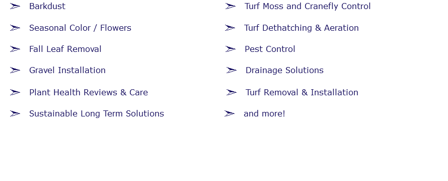 ã Barkdust ã Turf Moss and Cranefly Control ã Seasonal Color / Flowers ã Turf Dethatching & Aeration ã Fall Leaf Removal ã Pest Control ã Gravel Installation ã Drainage Solutions ã Plant Health Reviews & Care ã Turf Removal & Installation ã Sustainable Long Term Solutions ã and more!